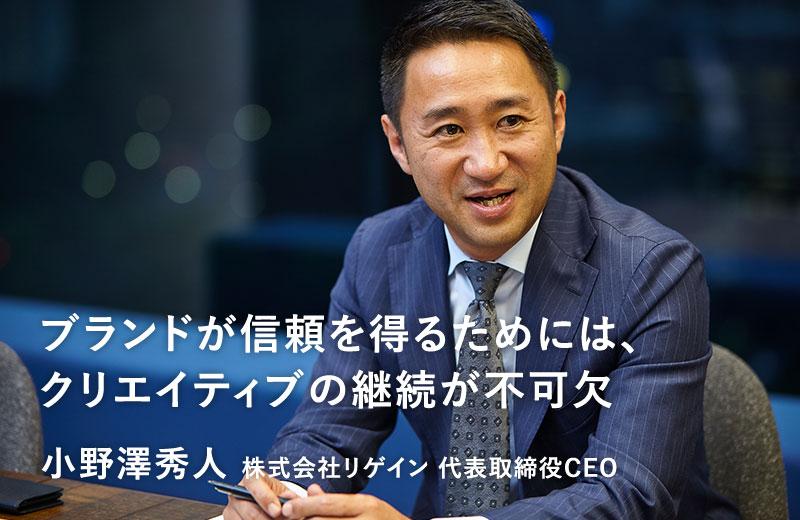株式会社リゲイングループ ブランドが信頼を得るためには、クリエイティブの継続が不可⽋ 株式会社リゲイン 代表取締役CEO ⼩野澤秀⼈