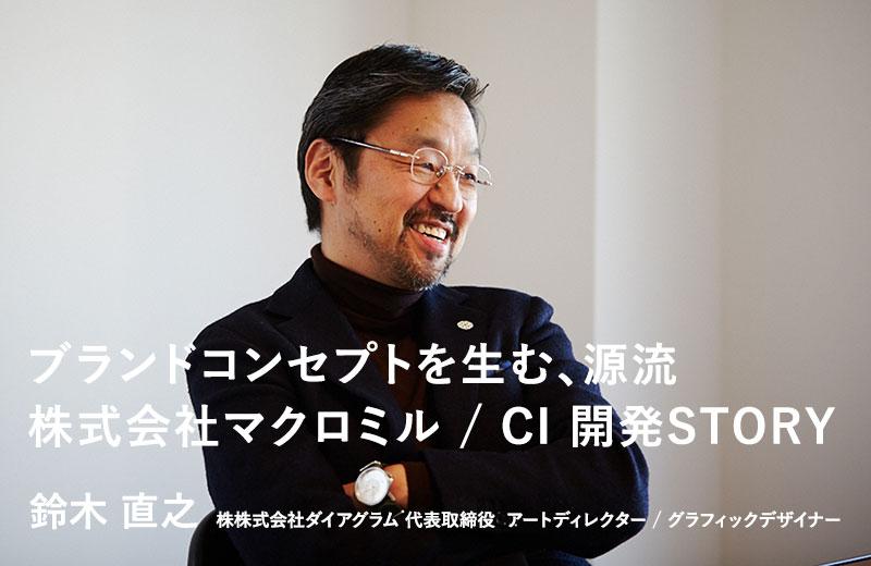 ブランドコンセプトを生む、源流 株式会社マクロミル / CI 開発STORY 鈴木 直之 株株式会社ダイアグラム 代表取締役  アートディレクター / グラフィックデザイナー